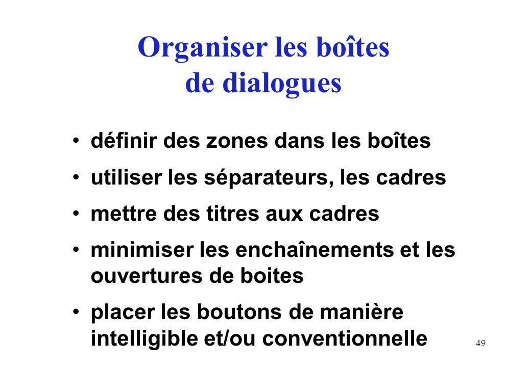 49 Organiser les boîtes de dialogues définir des zones dans les boîtes utiliser les séparateurs, les cadres mettre des titres aux cadres minimiser les enchaînements et les ouvertures de boites placer les boutons de manière intelligible et/ou conventionnelle