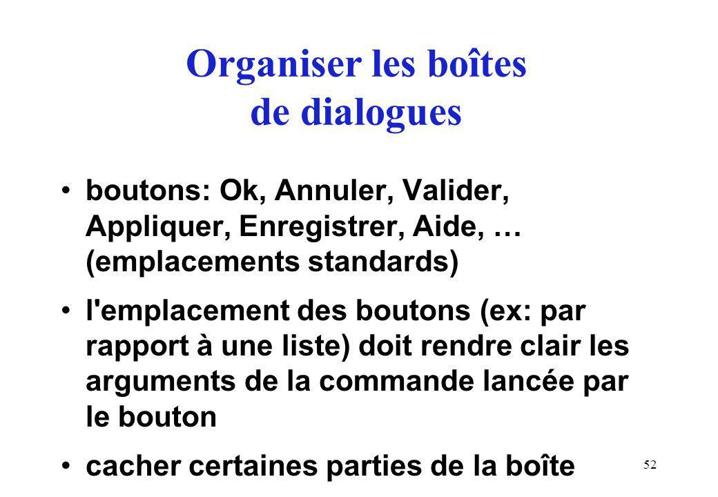 52 Organiser les boîtes de dialogues boutons: Ok, Annuler, Valider, Appliquer, Enregistrer, Aide, … (emplacements standards) l emplacement des boutons (ex: par rapport à une liste) doit rendre clair les arguments de la commande lancée par le bouton cacher certaines parties de la boîte