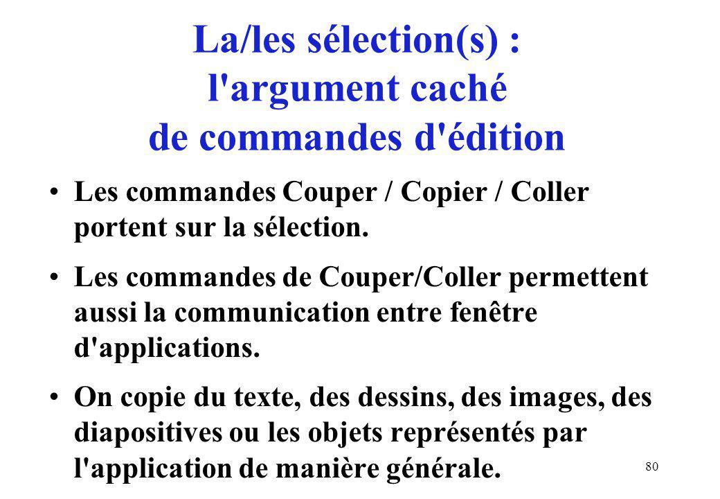 80 La/les sélection(s) : l argument caché de commandes d édition Les commandes Couper / Copier / Coller portent sur la sélection.