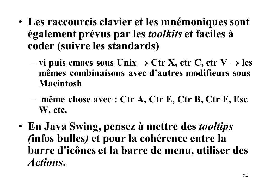 84 Les raccourcis clavier et les mnémoniques sont également prévus par les toolkits et faciles à coder (suivre les standards) –vi puis emacs sous Unix Ctr X, ctr C, ctr V les mêmes combinaisons avec d autres modifieurs sous Macintosh – même chose avec : Ctr A, Ctr E, Ctr B, Ctr F, Esc W, etc.