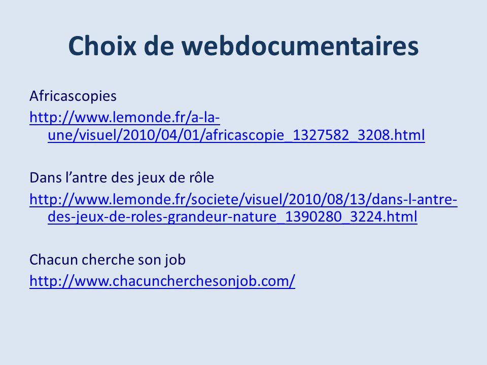 Choix de webdocumentaires Africascopies http://www.lemonde.fr/a-la- une/visuel/2010/04/01/africascopie_1327582_3208.html Dans lantre des jeux de rôle http://www.lemonde.fr/societe/visuel/2010/08/13/dans-l-antre- des-jeux-de-roles-grandeur-nature_1390280_3224.html Chacun cherche son job http://www.chacuncherchesonjob.com/