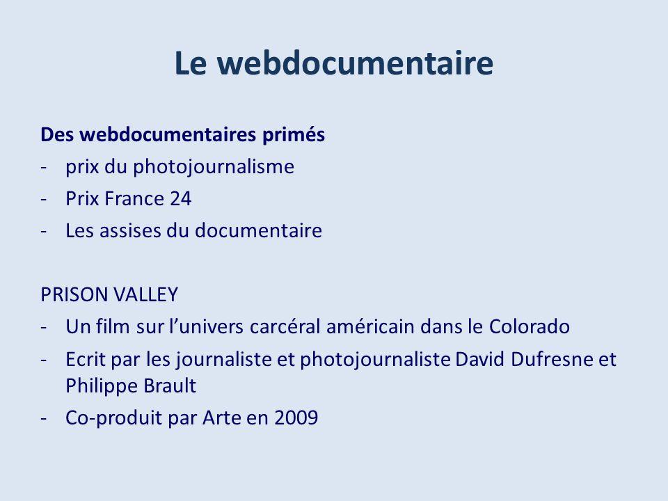 Le webdocumentaire Des webdocumentaires primés -prix du photojournalisme -Prix France 24 -Les assises du documentaire PRISON VALLEY -Un film sur lunivers carcéral américain dans le Colorado -Ecrit par les journaliste et photojournaliste David Dufresne et Philippe Brault -Co-produit par Arte en 2009