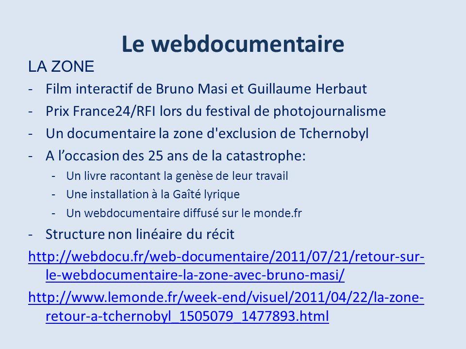 Le webdocumentaire LA ZONE -Film interactif de Bruno Masi et Guillaume Herbaut -Prix France24/RFI lors du festival de photojournalisme -Un documentaire la zone d exclusion de Tchernobyl -A loccasion des 25 ans de la catastrophe: -Un livre racontant la genèse de leur travail -Une installation à la Gaîté lyrique -Un webdocumentaire diffusé sur le monde.fr -Structure non linéaire du récit http://webdocu.fr/web-documentaire/2011/07/21/retour-sur- le-webdocumentaire-la-zone-avec-bruno-masi/ http://www.lemonde.fr/week-end/visuel/2011/04/22/la-zone- retour-a-tchernobyl_1505079_1477893.html