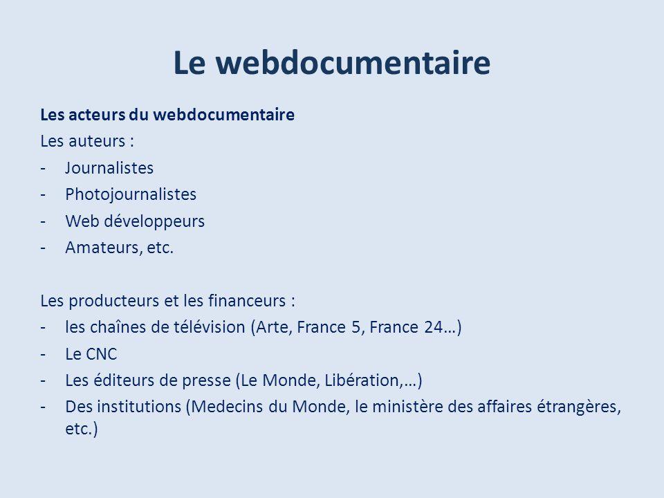Le webdocumentaire Les acteurs du webdocumentaire Les auteurs : -Journalistes -Photojournalistes -Web développeurs -Amateurs, etc.