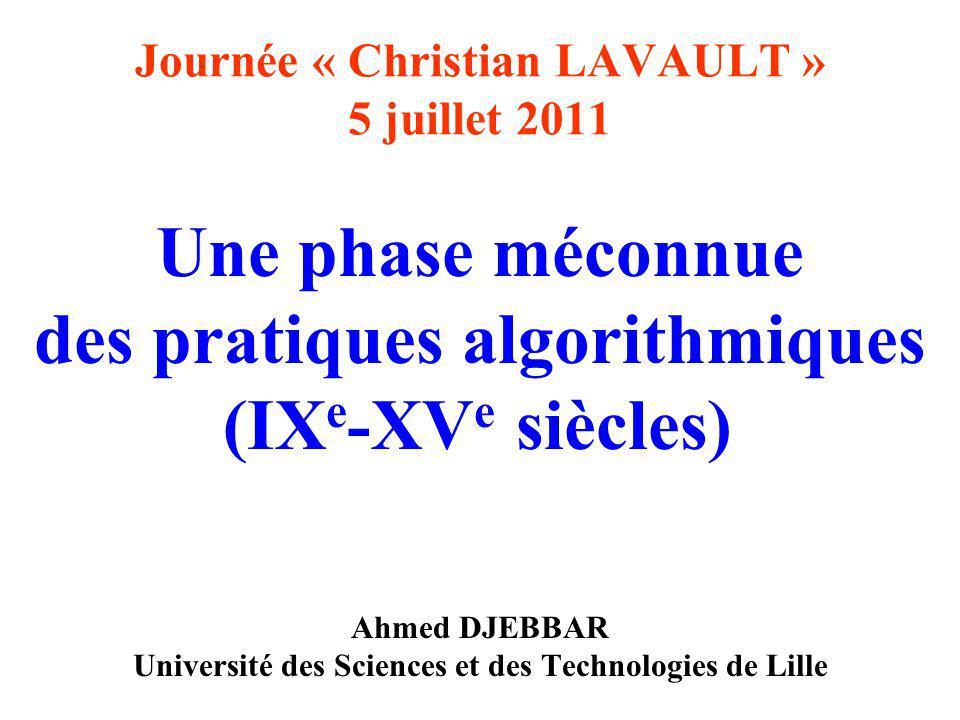 Journée « Christian LAVAULT » 5 juillet 2011 Une phase méconnue des pratiques algorithmiques (IX e -XV e siècles) Ahmed DJEBBAR Université des Sciences et des Technologies de Lille