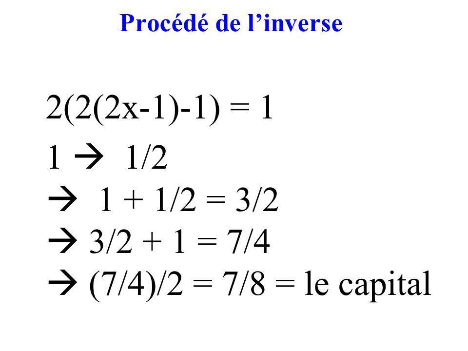 Procédé de linverse 2(2(2x-1)-1) = 1 1 1/2 1 + 1/2 = 3/2 3/2 + 1 = 7/4 (7/4)/2 = 7/8 = le capital