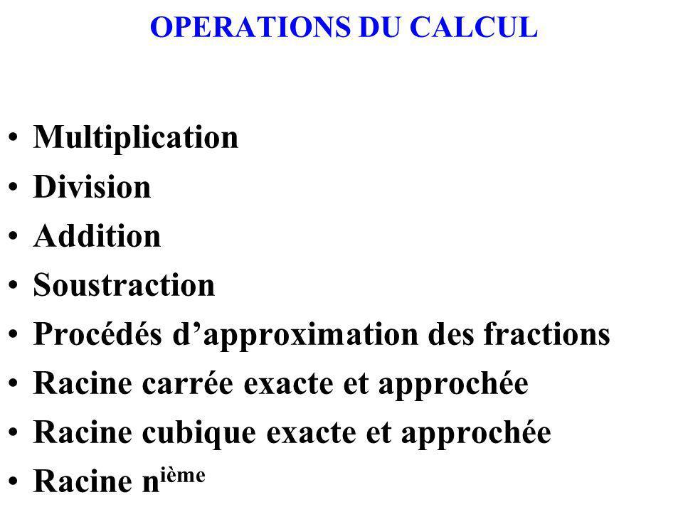OPERATIONS DU CALCUL Multiplication Division Addition Soustraction Procédés dapproximation des fractions Racine carrée exacte et approchée Racine cubique exacte et approchée Racine n ième