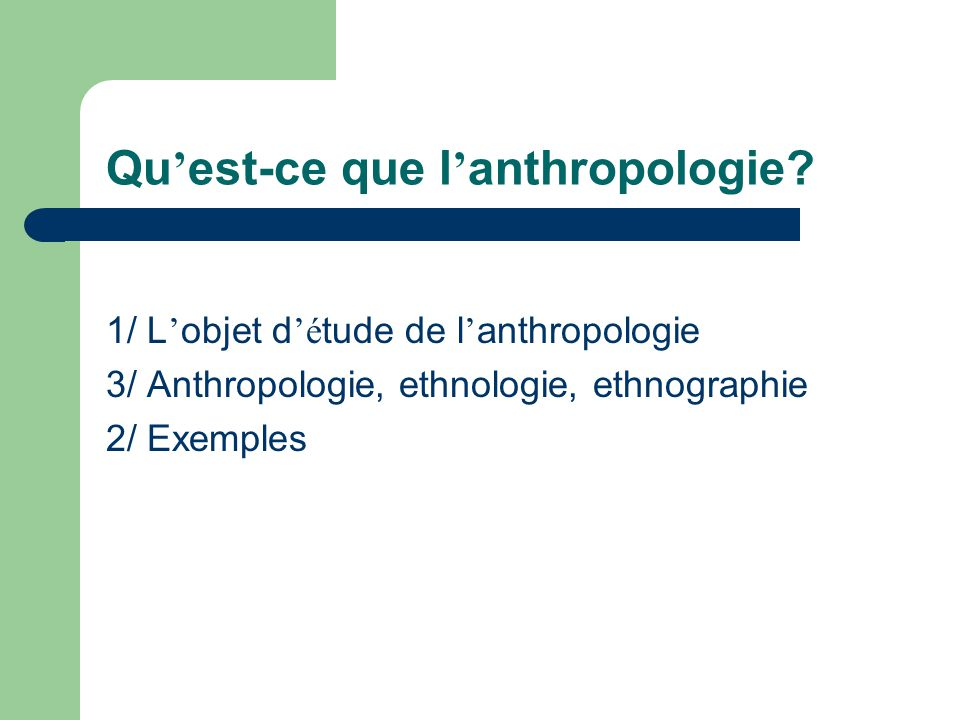 Qu est-ce que l anthropologie? 1/ L objet d é tude de l anthropologie 3/ Anthropologie, ethnologie, ethnographie 2/ Exemples