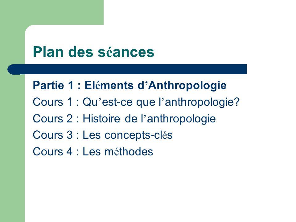 Plan des s é ances Partie 1 : El é ments d Anthropologie Cours 1 : Qu est-ce que l anthropologie? Cours 2 : Histoire de l anthropologie Cours 3 : Les