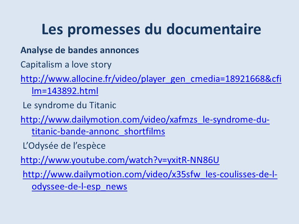 Les promesses du documentaire Analyse de bandes annonces Capitalism a love story http://www.allocine.fr/video/player_gen_cmedia=18921668&cfi lm=143892.html Le syndrome du Titanic http://www.dailymotion.com/video/xafmzs_le-syndrome-du- titanic-bande-annonc_shortfilms LOdysée de lespèce http://www.youtube.com/watch?v=yxitR-NN86U http://www.dailymotion.com/video/x35sfw_les-coulisses-de-l- odyssee-de-l-esp_newshttp://www.dailymotion.com/video/x35sfw_les-coulisses-de-l- odyssee-de-l-esp_news