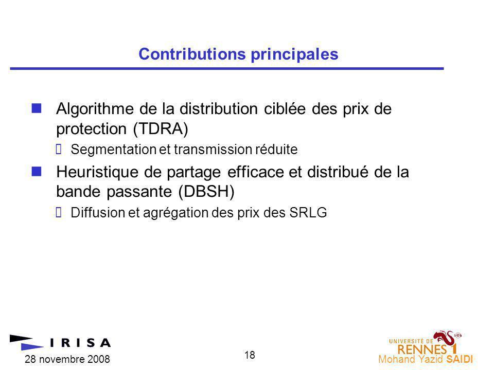 28 novembre 2008Mohand Yazid SAIDI 18 nAlgorithme de la distribution ciblée des prix de protection (TDRA) Segmentation et transmission réduite nHeuristique de partage efficace et distribué de la bande passante (DBSH) Diffusion et agrégation des prix des SRLG Contributions principales