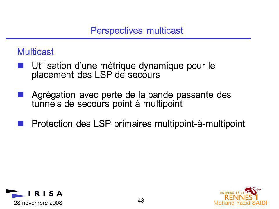 28 novembre 2008Mohand Yazid SAIDI 48 nUtilisation dune métrique dynamique pour le placement des LSP de secours nAgrégation avec perte de la bande passante des tunnels de secours point à multipoint nProtection des LSP primaires multipoint-à-multipoint Perspectives multicast Multicast