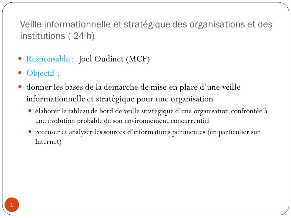 Veille informationnelle et stratégique des organisations et des institutions ( 24 h) Responsable : Joel Oudinet (MCF) Objectif : donner les bases de l
