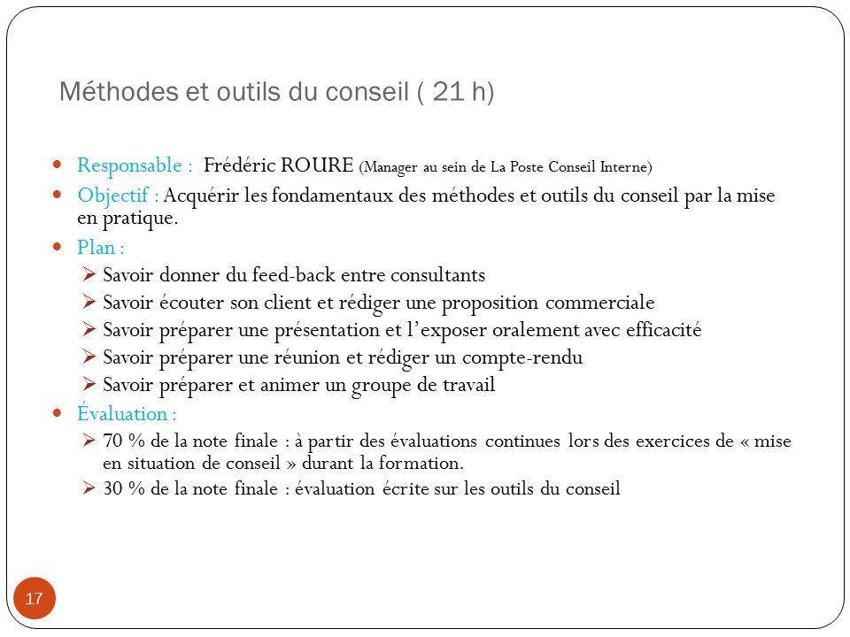 Méthodes et outils du conseil ( 21 h) 17 Responsable : Frédéric ROURE (Manager au sein de La Poste Conseil Interne) Objectif : Acquérir les fondamentaux des méthodes et outils du conseil par la mise en pratique.