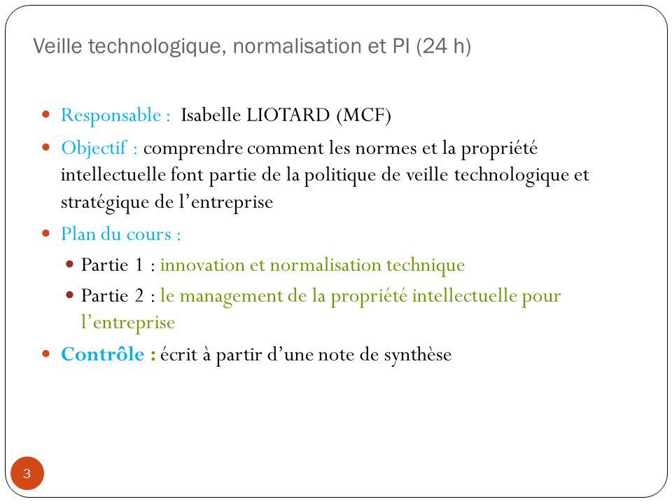 Veille technologique, normalisation et PI (24 h) Responsable : Isabelle LIOTARD (MCF) Objectif : comprendre comment les normes et la propriété intelle