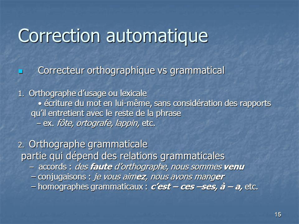 15 Correction automatique Correcteur orthographique vs grammatical Correcteur orthographique vs grammatical 1. Orthographe dusage ou lexicale écriture