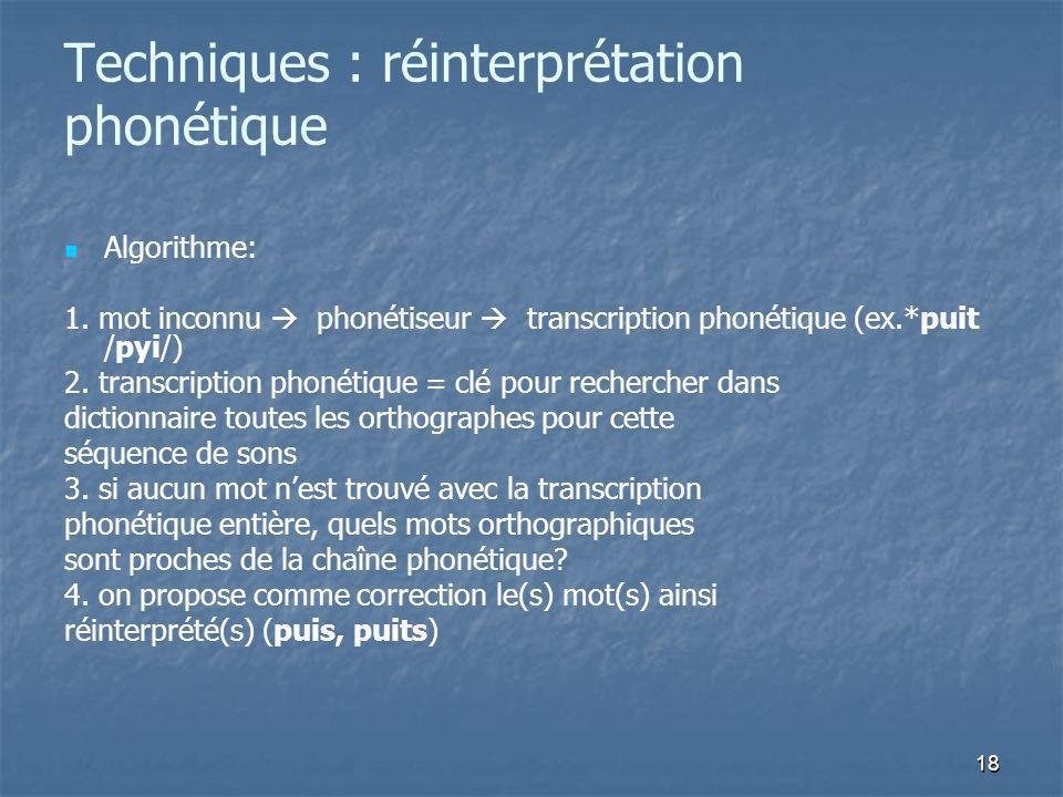 18 Techniques : réinterprétation phonétique Algorithme: 1. mot inconnu phonétiseur transcription phonétique (ex.*puit /pyi/) 2. transcription phonétiq