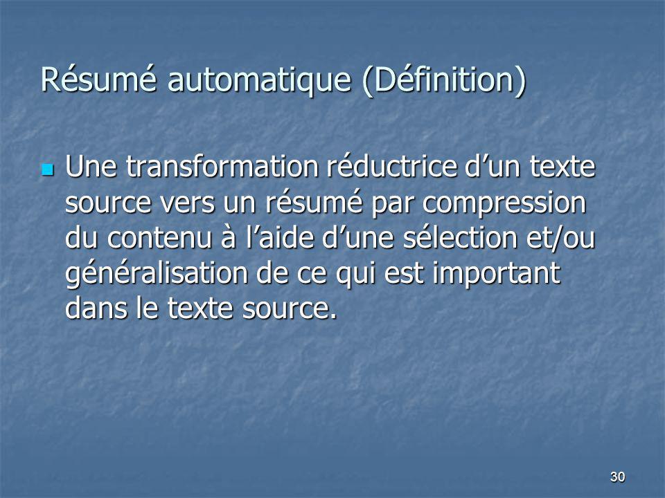 30 Résumé automatique (Définition) Une transformation réductrice dun texte source vers un résumé par compression du contenu à laide dune sélection et/ou généralisation de ce qui est important dans le texte source.