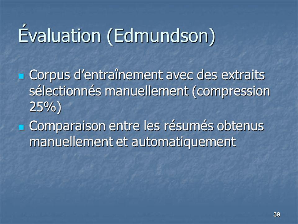 39 Évaluation (Edmundson) Corpus dentraînement avec des extraits sélectionnés manuellement (compression 25%) Corpus dentraînement avec des extraits sélectionnés manuellement (compression 25%) Comparaison entre les résumés obtenus manuellement et automatiquement Comparaison entre les résumés obtenus manuellement et automatiquement