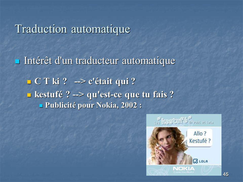 45 Traduction automatique Intérêt d'un traducteur automatique Intérêt d'un traducteur automatique C T ki ? --> c'était qui ? C T ki ? --> c'était qui
