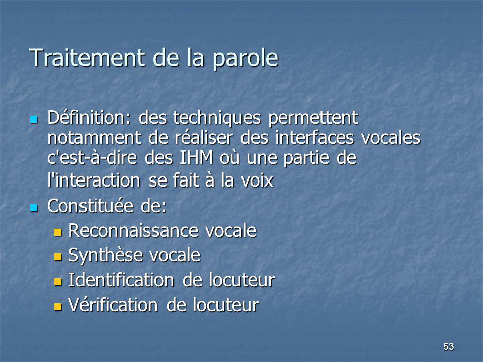 53 Traitement de la parole Définition: des techniques permettent notamment de réaliser des interfaces vocales c est-à-dire des IHM où une partie de l interaction se fait à la voix Définition: des techniques permettent notamment de réaliser des interfaces vocales c est-à-dire des IHM où une partie de l interaction se fait à la voix Constituée de: Constituée de: Reconnaissance vocale Reconnaissance vocale Synthèse vocale Synthèse vocale Identification de locuteur Identification de locuteur Vérification de locuteur Vérification de locuteur