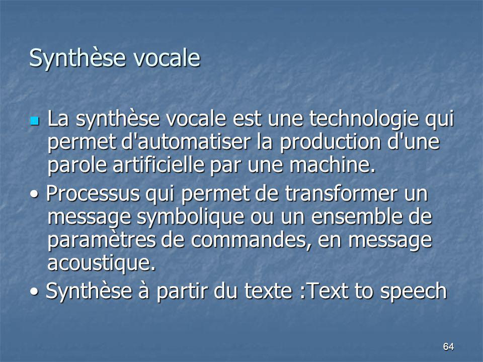 64 Synthèse vocale La synthèse vocale est une technologie qui permet d automatiser la production d une parole artificielle par une machine.