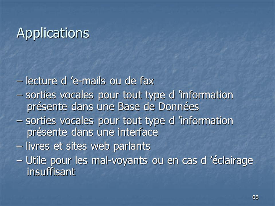 65 Applications – lecture d e-mails ou de fax – sorties vocales pour tout type d information présente dans une Base de Données – sorties vocales pour tout type d information présente dans une interface – livres et sites web parlants – Utile pour les mal-voyants ou en cas d éclairage insuffisant