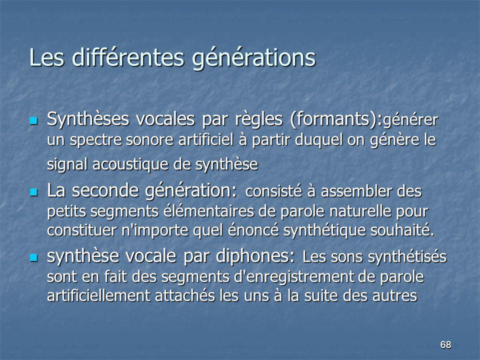 68 Les différentes générations Synthèses vocales par règles (formants): générer un spectre sonore artificiel à partir duquel on génère le signal acoustique de synthèse Synthèses vocales par règles (formants): générer un spectre sonore artificiel à partir duquel on génère le signal acoustique de synthèse La seconde génération: consisté à assembler des petits segments élémentaires de parole naturelle pour constituer n importe quel énoncé synthétique souhaité.