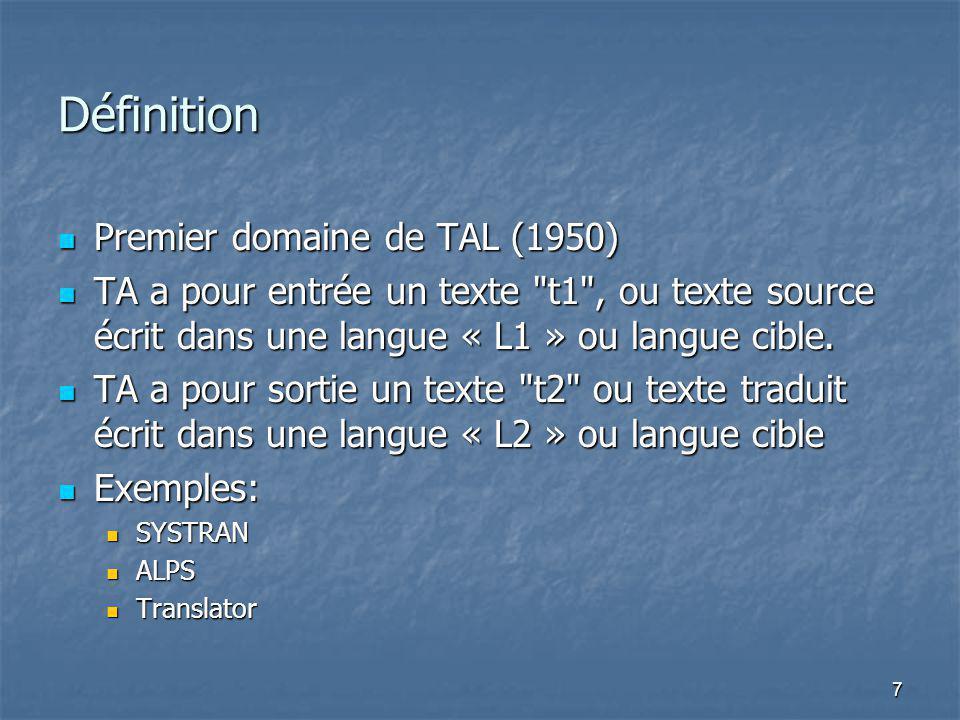 7 Définition Premier domaine de TAL (1950) Premier domaine de TAL (1950) TA a pour entrée un texte t1 , ou texte source écrit dans une langue « L1 » ou langue cible.