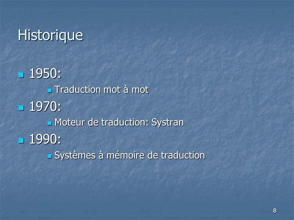 8 Historique 1950: 1950: Traduction mot à mot Traduction mot à mot 1970: 1970: Moteur de traduction: Systran Moteur de traduction: Systran 1990: 1990: Systèmes à mémoire de traduction Systèmes à mémoire de traduction