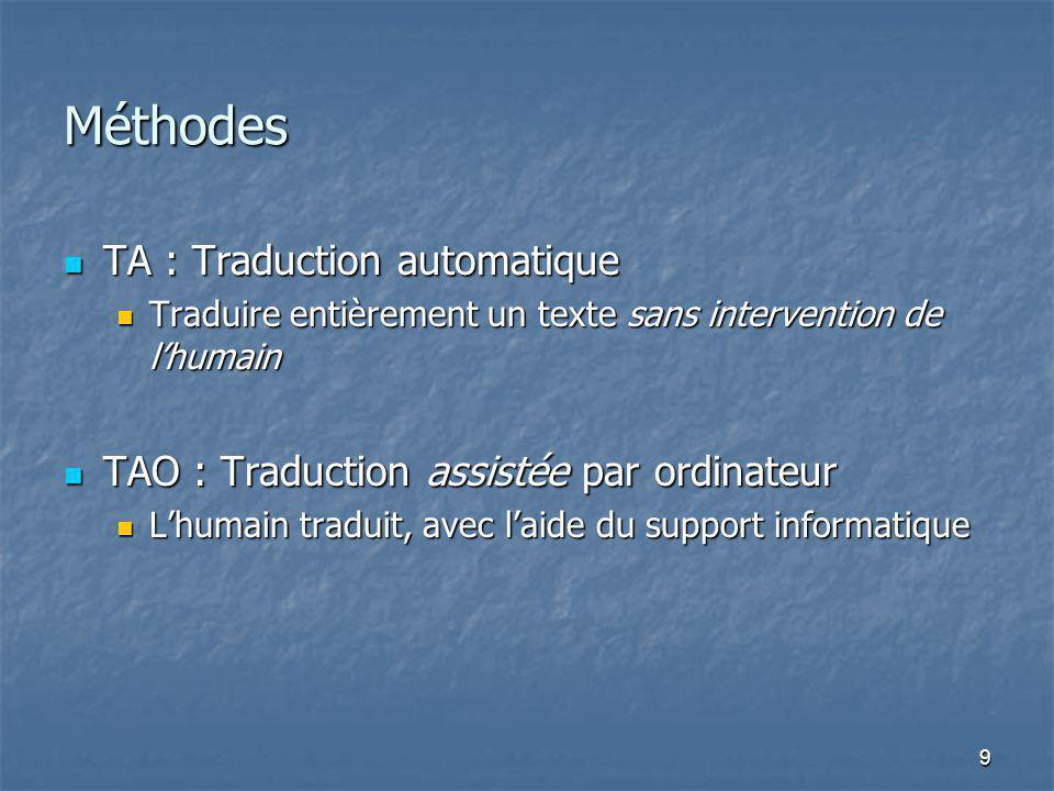 9 Méthodes TA : Traduction automatique TA : Traduction automatique Traduire entièrement un texte sans intervention de lhumain Traduire entièrement un