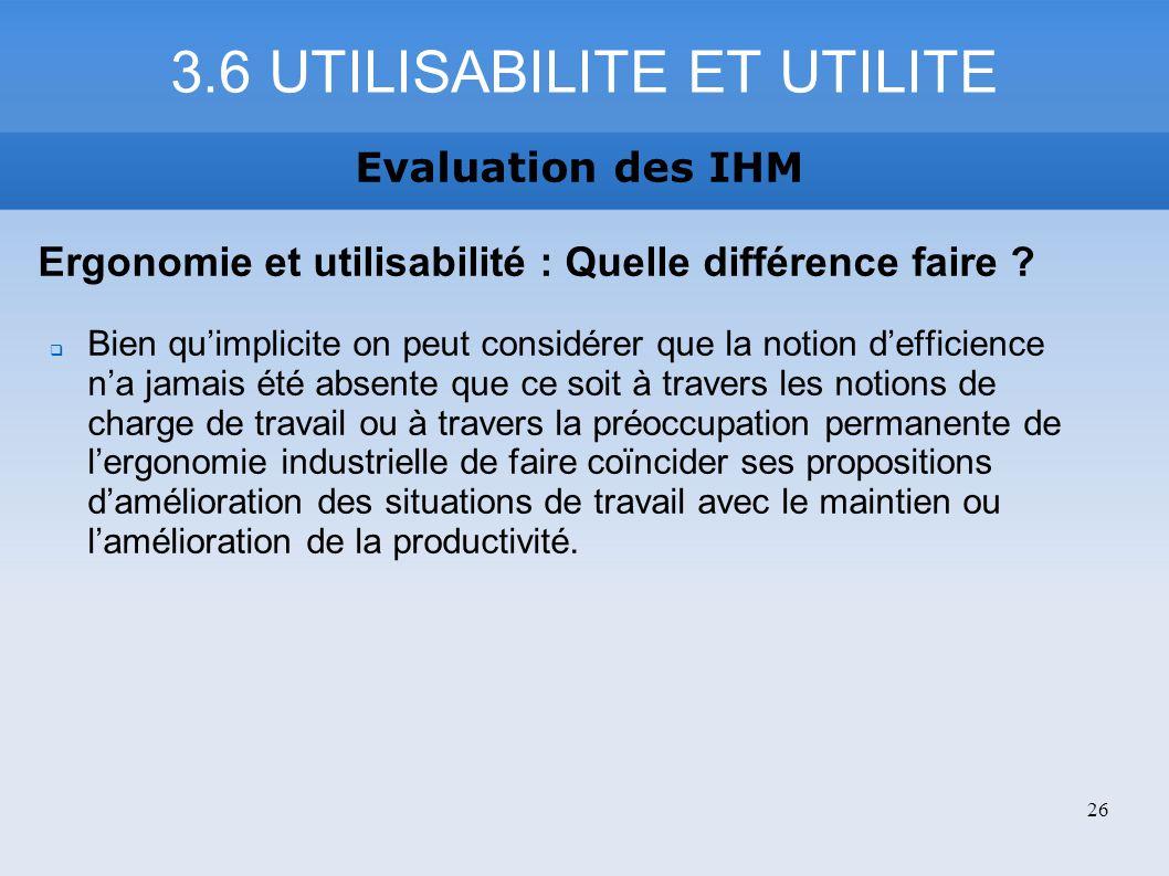 3.6 UTILISABILITE ET UTILITE Evaluation des IHM Ergonomie et utilisabilité : Quelle différence faire ? Bien quimplicite on peut considérer que la noti