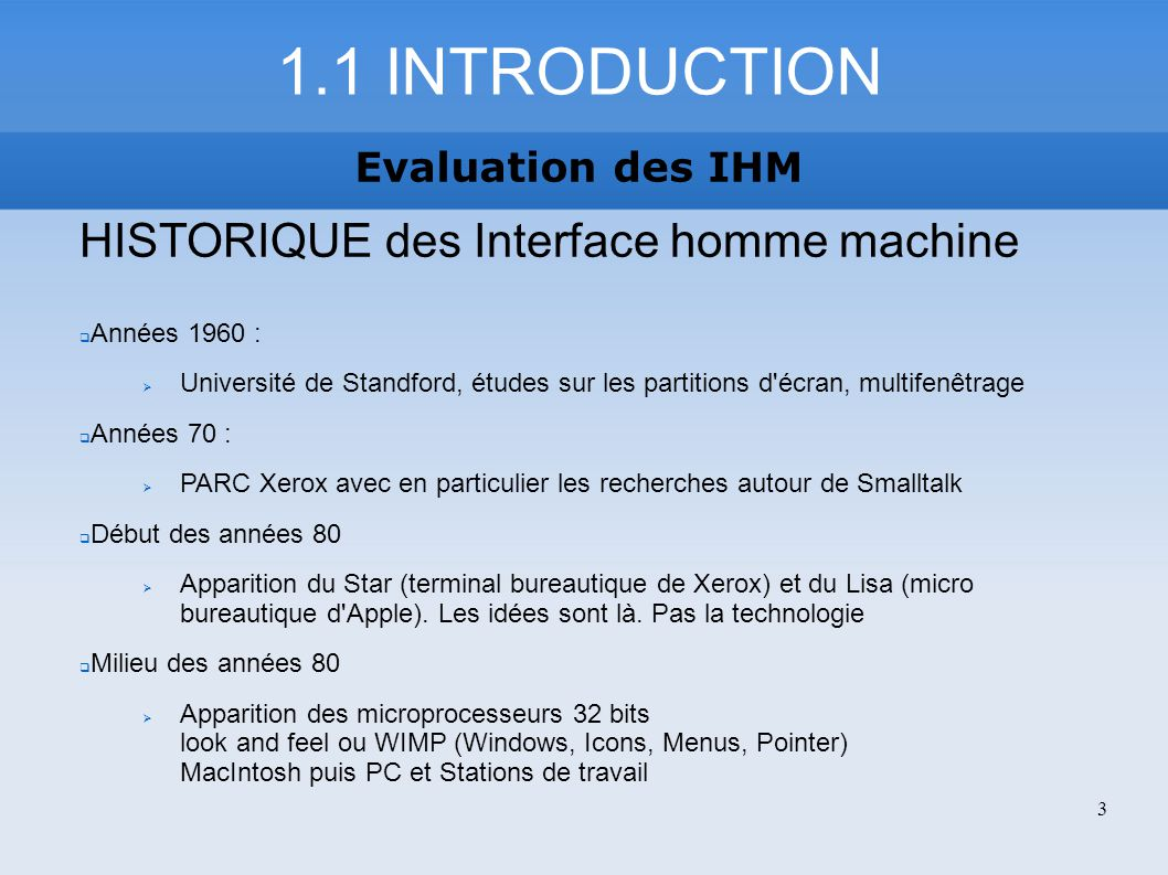 1.2 INTRODUCTION Evaluation des IHM HISTORIQUE des Interface homme machine 1984 Lancement du Macintosh (68000) : succès fondé sur la qualité de l interface et la convivialité 1989 PC et compatibles Windows et Presentation Manager CUA (Common User Access, guide) Parallèlement dans le monde UNIX sur stations de travail : X-Window, Motif, Open Look, NextStep.