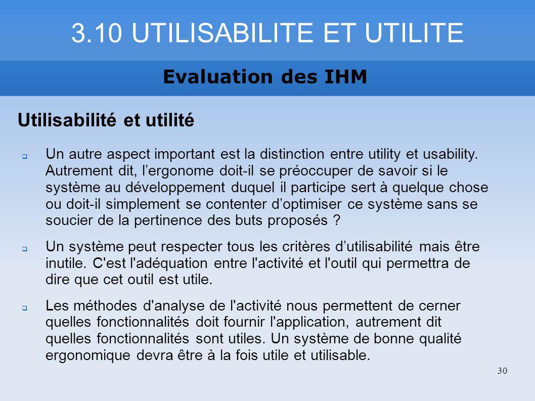 3.10 UTILISABILITE ET UTILITE Evaluation des IHM Utilisabilité et utilité Un autre aspect important est la distinction entre utility et usability. Aut