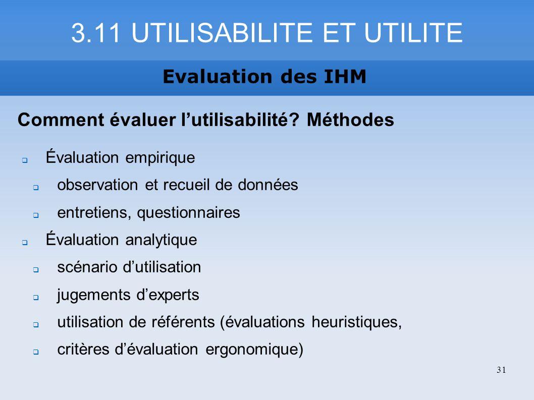 3.11 UTILISABILITE ET UTILITE Evaluation des IHM Comment évaluer lutilisabilité? Méthodes Évaluation empirique observation et recueil de données entre