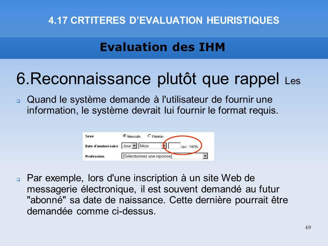 Evaluation des IHM 4.17 CRTITERES DEVALUATION HEURISTIQUES 49 6.Reconnaissance plutôt que rappel Les Quand le système demande à l'utilisateur de fourn