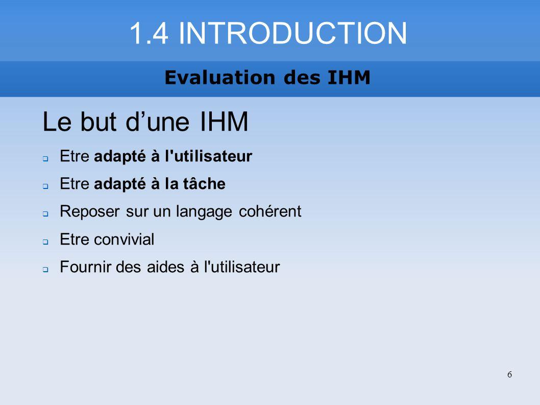 1.4 INTRODUCTION Evaluation des IHM Le but dune IHM Etre adapté à l'utilisateur Etre adapté à la tâche Reposer sur un langage cohérent Etre convivial