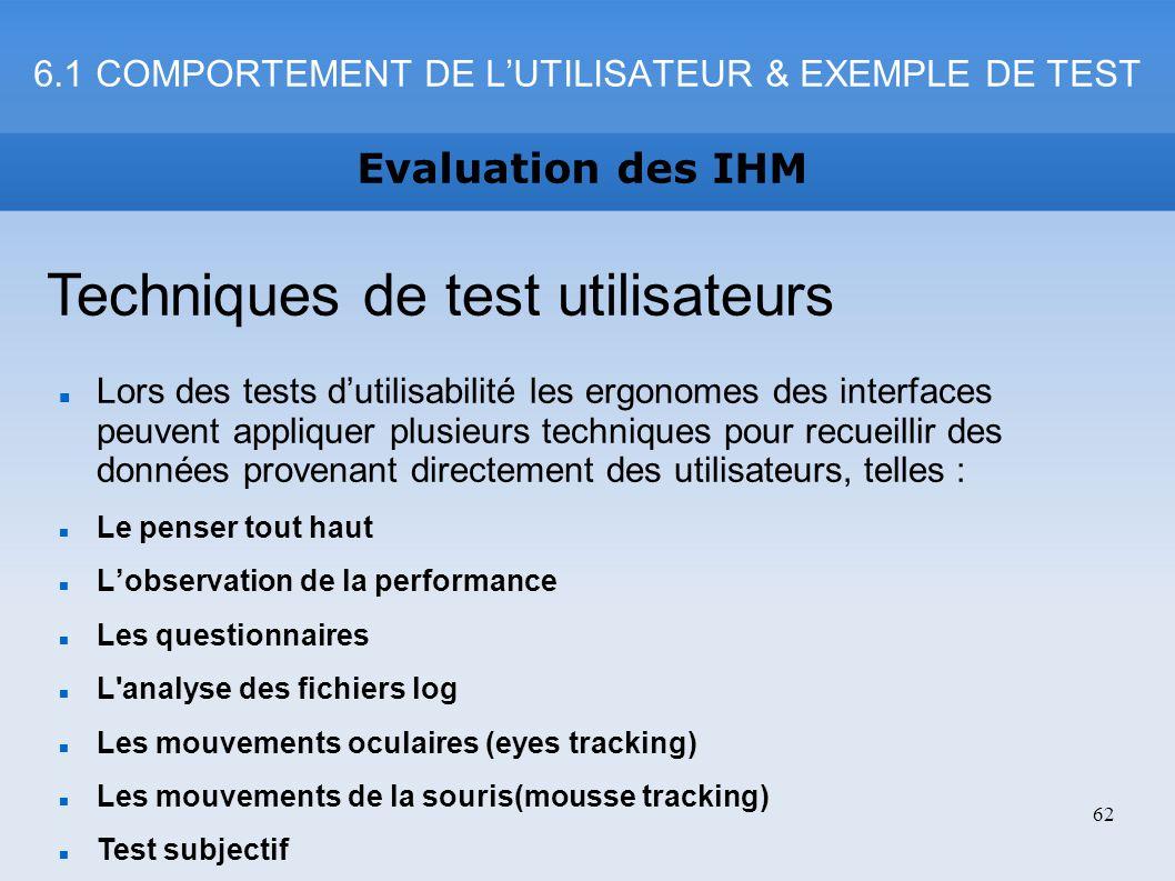 Evaluation des IHM 62 Techniques de test utilisateurs Lors des tests dutilisabilité les ergonomes des interfaces peuvent appliquer plusieurs technique