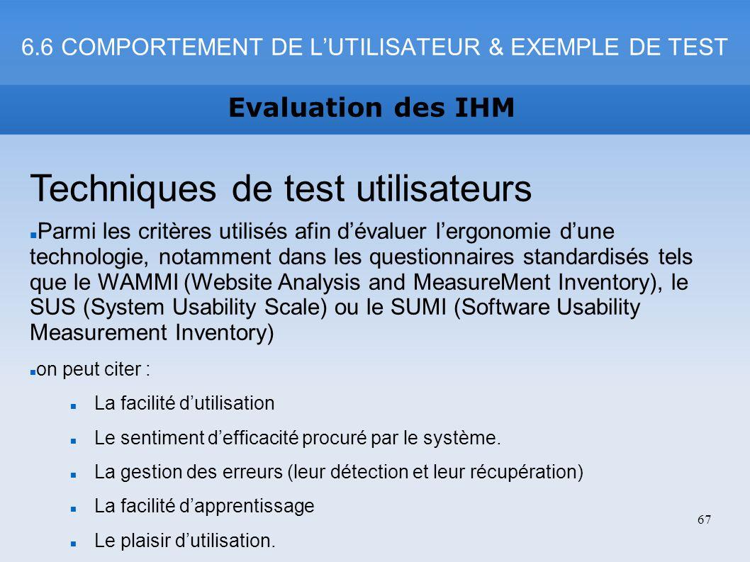 6.6 COMPORTEMENT DE LUTILISATEUR & EXEMPLE DE TEST Evaluation des IHM 67 Techniques de test utilisateurs Parmi les critères utilisés afin dévaluer ler