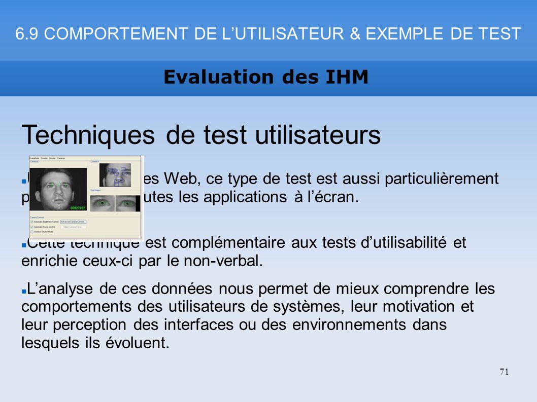 6.9 COMPORTEMENT DE LUTILISATEUR & EXEMPLE DE TEST Evaluation des IHM 71 Techniques de test utilisateurs Utile pour les sites Web, ce type de test est