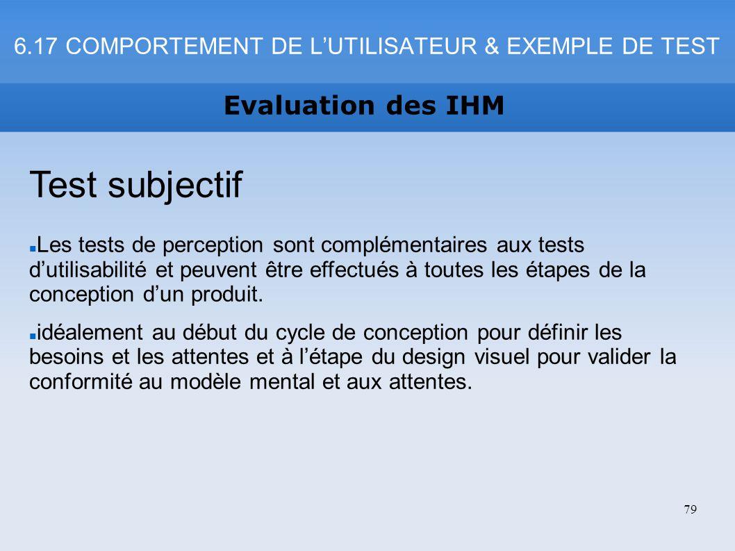 6.17 COMPORTEMENT DE LUTILISATEUR & EXEMPLE DE TEST Evaluation des IHM 79 Test subjectif Les tests de perception sont complémentaires aux tests dutili