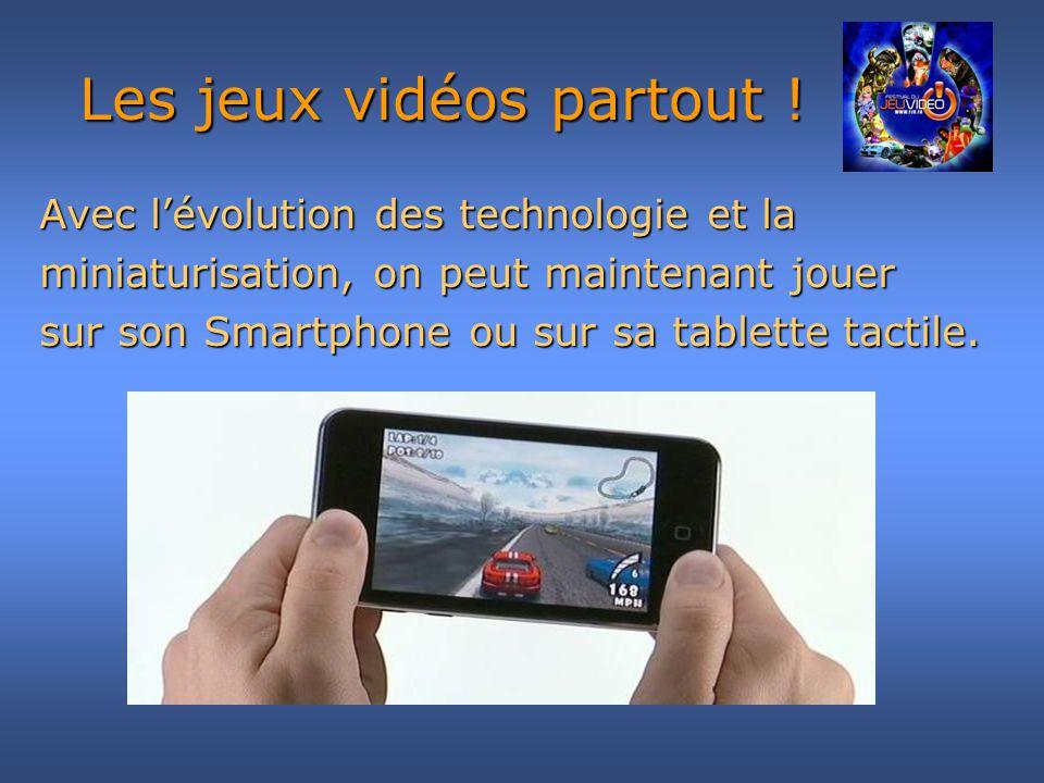 Avec lévolution des technologie et la miniaturisation, on peut maintenant jouer sur son Smartphone ou sur sa tablette tactile. Les jeux vidéos partout