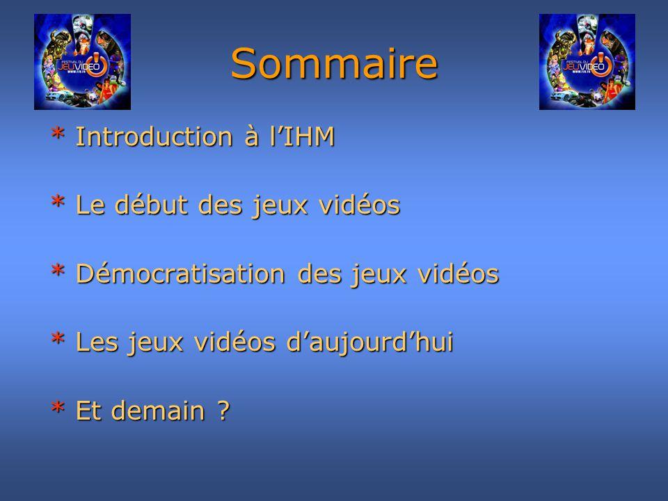 Sommaire * Introduction à lIHM * Introduction à lIHM * Le début des jeux vidéos * Le début des jeux vidéos * Démocratisation des jeux vidéos * Démocra