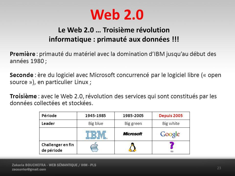 Web 2.0 Première : primauté du matériel avec la domination dIBM jusquau début des années 1980 ; Seconde : ère du logiciel avec Microsoft concurrencé par le logiciel libre (« open source »), en particulier Linux ; Troisième : avec le Web 2.0, révolution des services qui sont constitués par les données collectées et stockées.