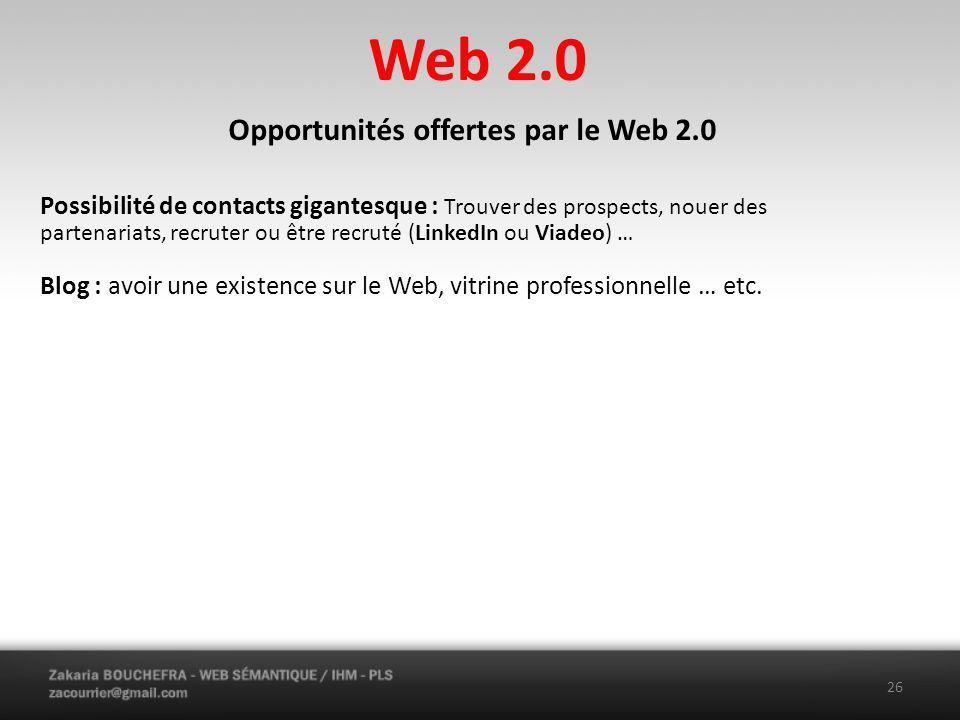 Web 2.0 26 Opportunités offertes par le Web 2.0 Possibilité de contacts gigantesque : Trouver des prospects, nouer des partenariats, recruter ou être recruté (LinkedIn ou Viadeo) … Blog : avoir une existence sur le Web, vitrine professionnelle … etc.