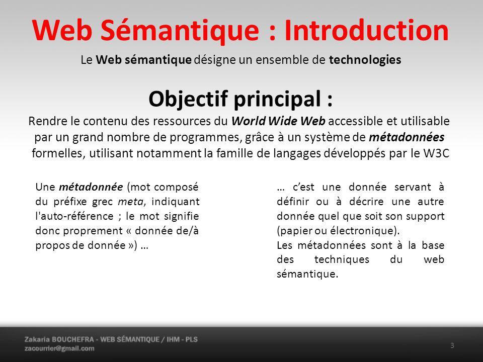 Web Sémantique : Introduction Le Web sémantique désigne un ensemble de technologies Objectif principal : Rendre le contenu des ressources du World Wide Web accessible et utilisable par un grand nombre de programmes, grâce à un système de métadonnées formelles, utilisant notamment la famille de langages développés par le W3C Une métadonnée (mot composé du préfixe grec meta, indiquant l auto-référence ; le mot signifie donc proprement « donnée de/à propos de donnée ») … … cest une donnée servant à définir ou à décrire une autre donnée quel que soit son support (papier ou électronique).