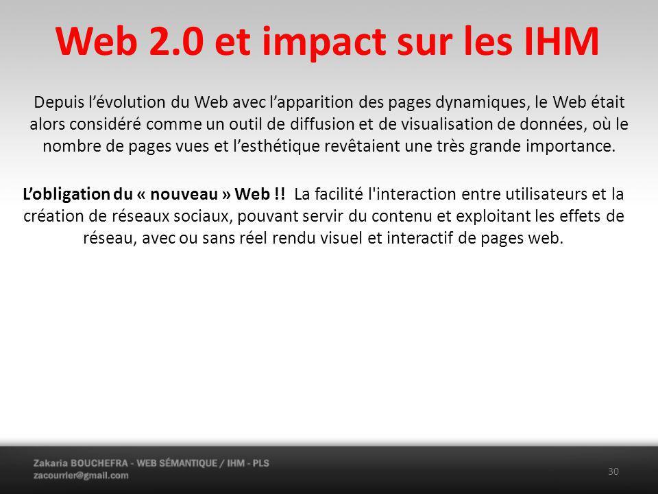 Web 2.0 et impact sur les IHM 30 Depuis lévolution du Web avec lapparition des pages dynamiques, le Web était alors considéré comme un outil de diffusion et de visualisation de données, où le nombre de pages vues et lesthétique revêtaient une très grande importance.
