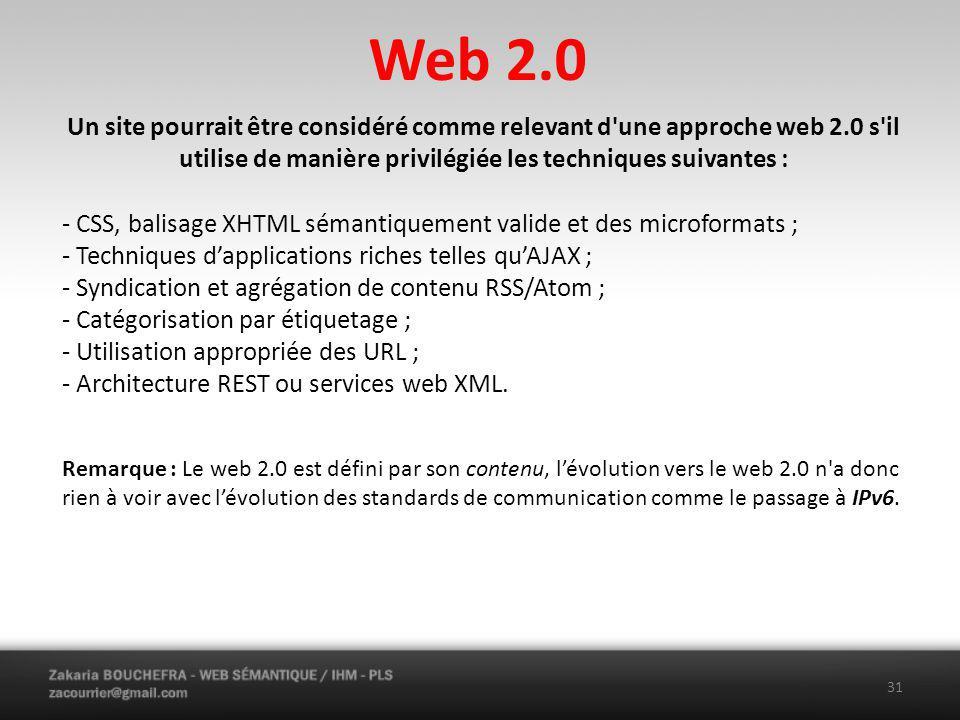 Web 2.0 31 Un site pourrait être considéré comme relevant d une approche web 2.0 s il utilise de manière privilégiée les techniques suivantes : - CSS, balisage XHTML sémantiquement valide et des microformats ; - Techniques dapplications riches telles quAJAX ; - Syndication et agrégation de contenu RSS/Atom ; - Catégorisation par étiquetage ; - Utilisation appropriée des URL ; - Architecture REST ou services web XML.