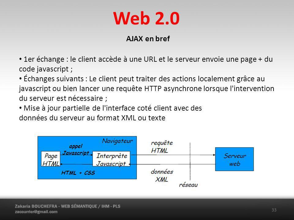 Web 2.0 33 AJAX en bref 1er échange : le client accède à une URL et le serveur envoie une page + du code javascript ; Échanges suivants : Le client peut traiter des actions localement grâce au javascript ou bien lancer une requête HTTP asynchrone lorsque l intervention du serveur est nécessaire ; Mise à jour partielle de l interface coté client avec des données du serveur au format XML ou texte