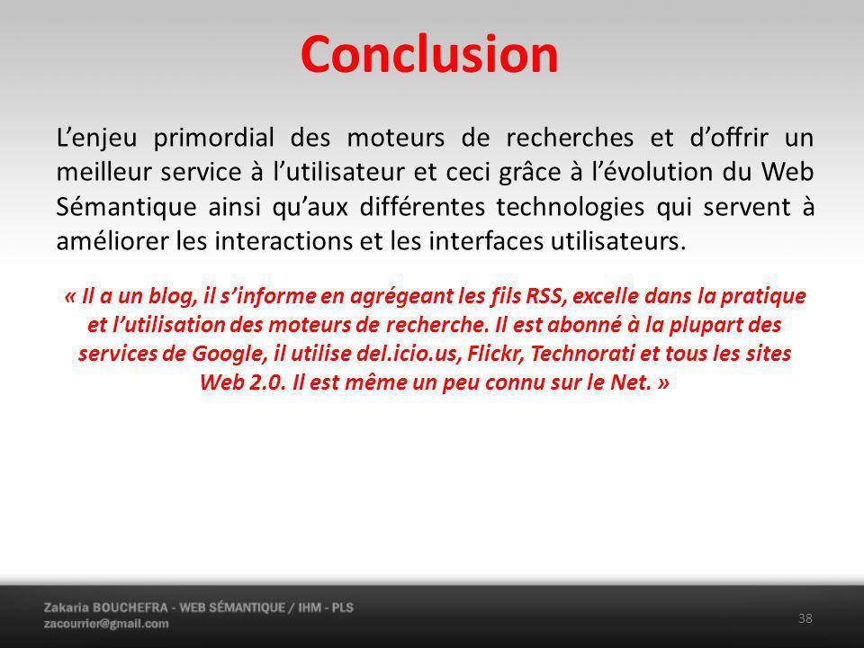 Conclusion 38 Lenjeu primordial des moteurs de recherches et doffrir un meilleur service à lutilisateur et ceci grâce à lévolution du Web Sémantique ainsi quaux différentes technologies qui servent à améliorer les interactions et les interfaces utilisateurs.